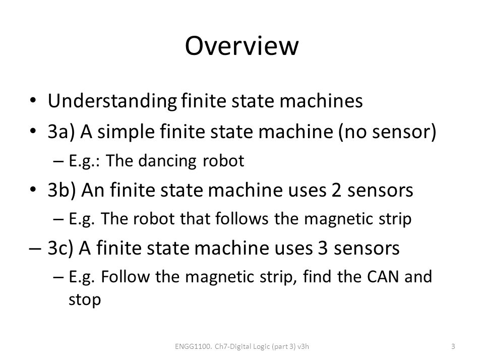 Overview Understanding finite state machines 3a) A simple finite state machine (no sensor) – E.g.: The dancing robot 3b) An finite state machine uses