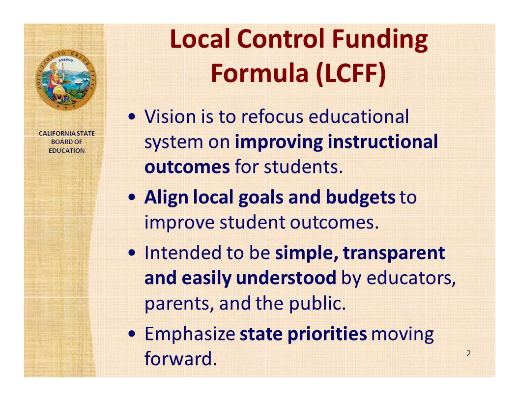 CALIFORNIA STATE BOARD OF EDUCATION Local Control Funding Formula (LCFF) Vision is to refocus educational system on improving instructional outcomes f