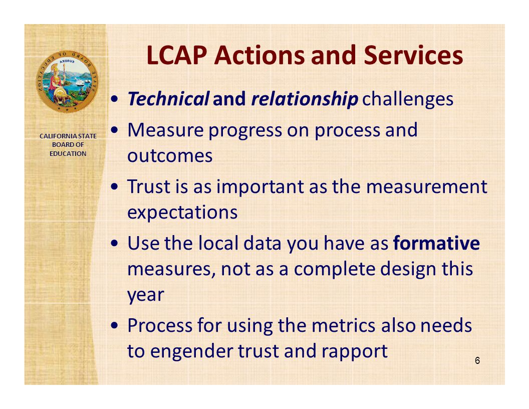 CALIFORNIA STATE BOARD OF EDUCATION LCAP Actions and Services 6 Technical and relationship challenges Measure progress on process and outcomes Trust i