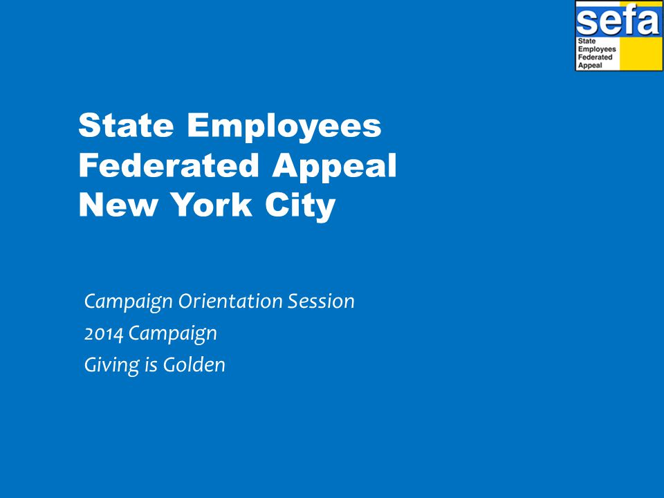 State Employees Federated Appeal New York City Campaign Orientation Session 2014 Campaign Giving is Golden