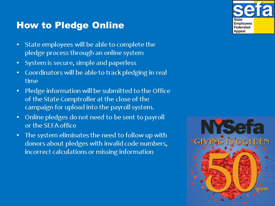 How to Pledge Online State employees will be able to complete the pledge process through an online system System is secure, simple and paperless Coordinators will be able to track pledging in real time Pledge information will be submitted to the Office of the State Comptroller at the close of the campaign for upload into the payroll system.