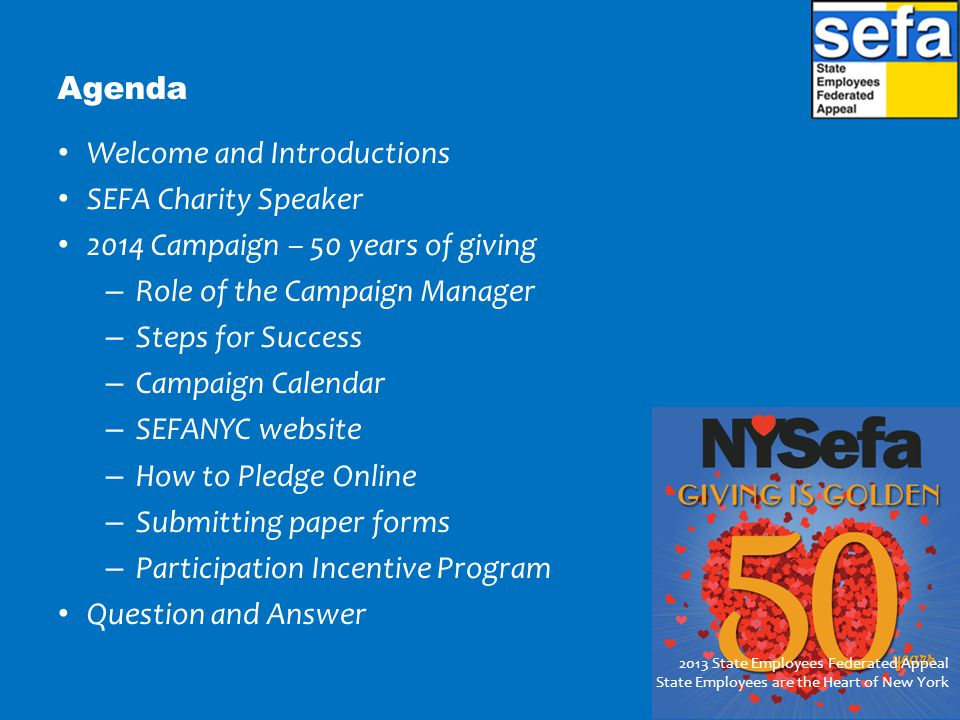 Agenda Welcome and Introductions SEFA Charity Speaker 2014 Campaign – 50 years of giving – Role of the Campaign Manager – Steps for Success – Campaign Calendar – SEFANYC website – How to Pledge Online – Submitting paper forms – Participation Incentive Program Question and Answer 2013 State Employees Federated Appeal State Employees are the Heart of New York