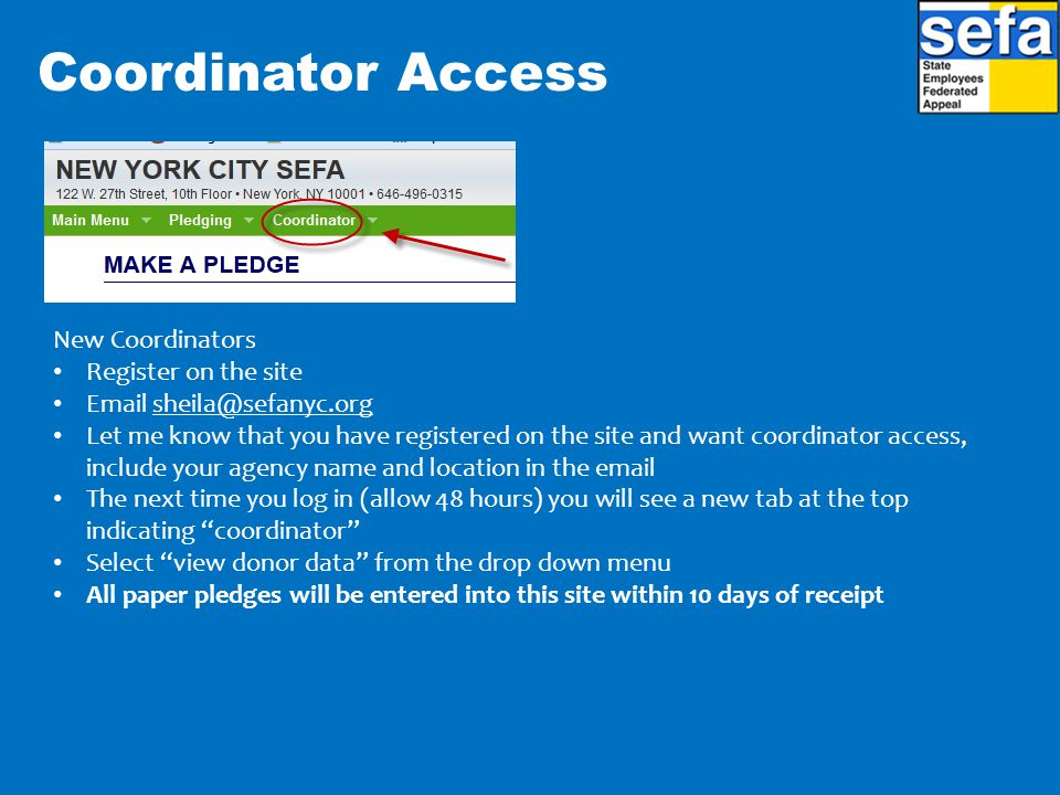 Coordinator Access New Coordinators Register on the site Email sheila@sefanyc.orgsheila@sefanyc.org Let me know that you have registered on the site and want coordinator access, include your agency name and location in the email The next time you log in (allow 48 hours) you will see a new tab at the top indicating coordinator Select view donor data from the drop down menu All paper pledges will be entered into this site within 10 days of receipt