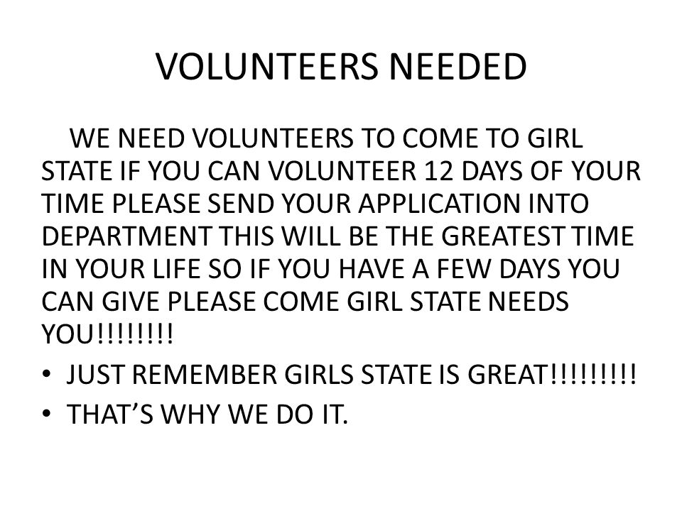 VOLUNTEERS NEEDED WE NEED VOLUNTEERS TO COME TO GIRL STATE IF YOU CAN VOLUNTEER 12 DAYS OF YOUR TIME PLEASE SEND YOUR APPLICATION INTO DEPARTMENT THIS WILL BE THE GREATEST TIME IN YOUR LIFE SO IF YOU HAVE A FEW DAYS YOU CAN GIVE PLEASE COME GIRL STATE NEEDS YOU!!!!!!!.