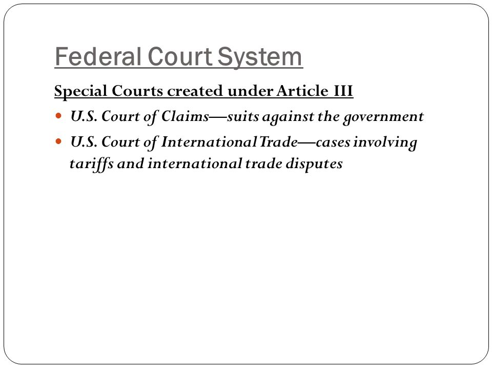 Federal Court System Special Courts created under Article III U.S. Court of Claims—suits against the government U.S. Court of International Trade—case
