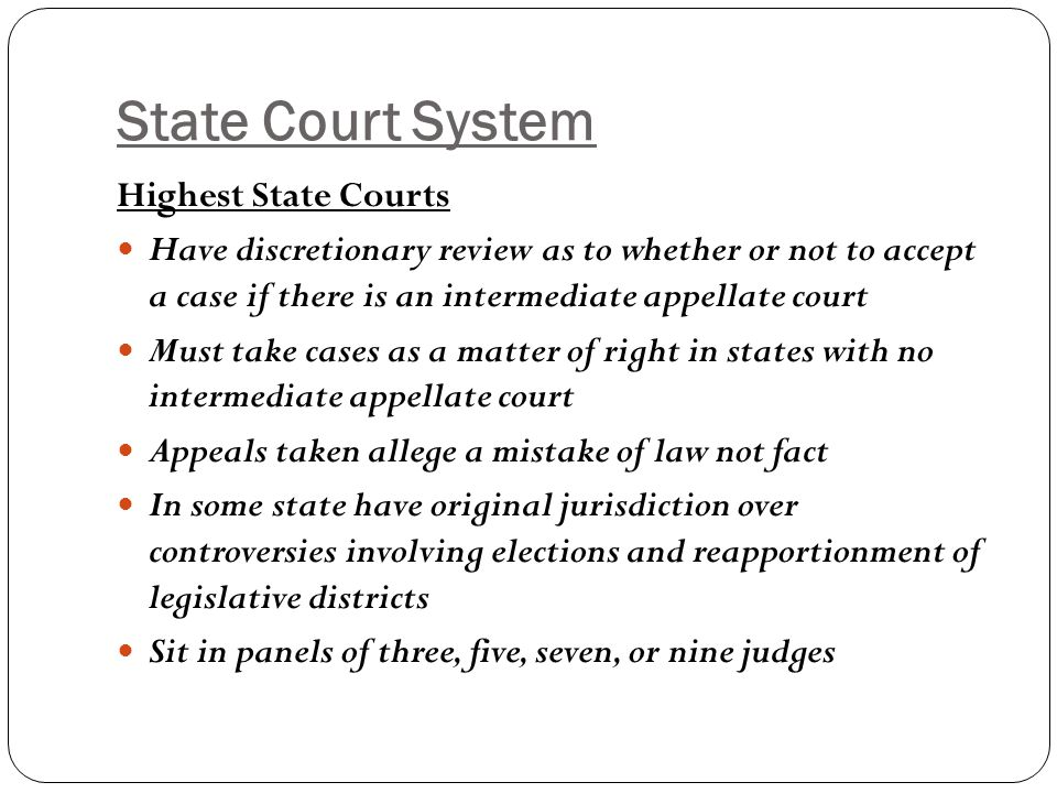 State Court System Highest State Courts Have discretionary review as to whether or not to accept a case if there is an intermediate appellate court Mu