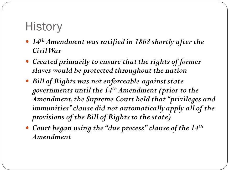History 14 th Amendment was ratified in 1868 shortly after the Civil War Created primarily to ensure that the rights of former slaves would be protect