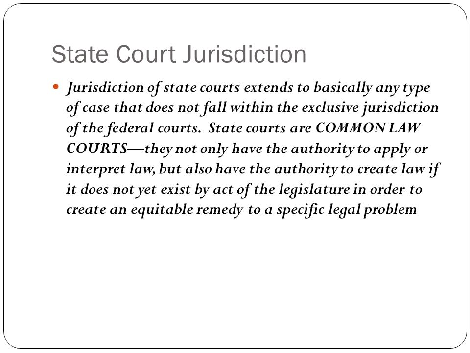 State Court Jurisdiction Jurisdiction of state courts extends to basically any type of case that does not fall within the exclusive jurisdiction of th