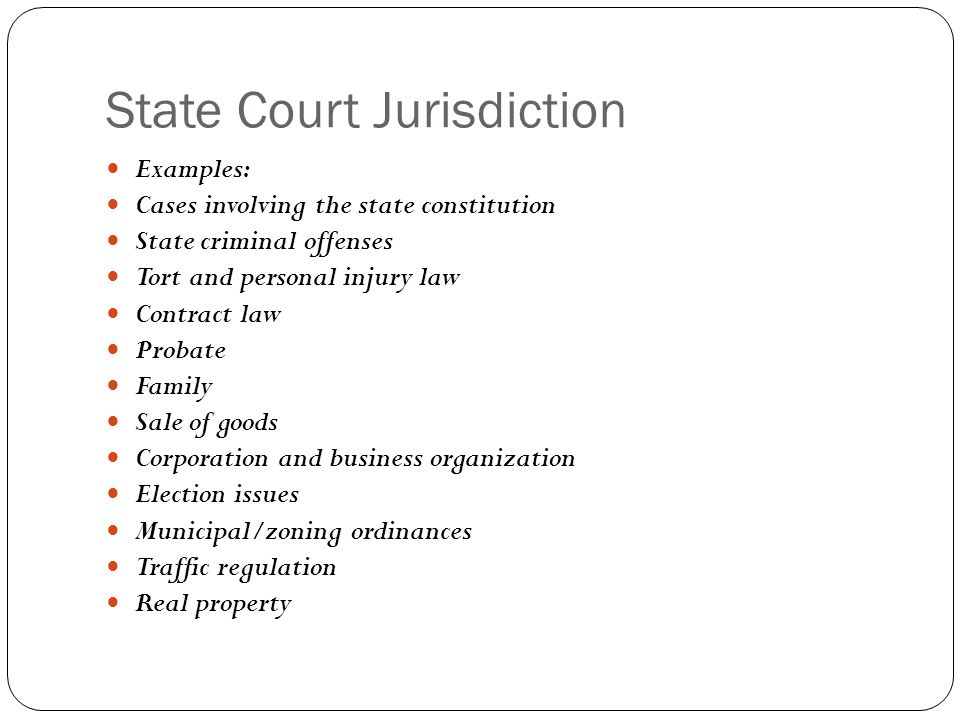 State Court Jurisdiction Examples: Cases involving the state constitution State criminal offenses Tort and personal injury law Contract law Probate Fa