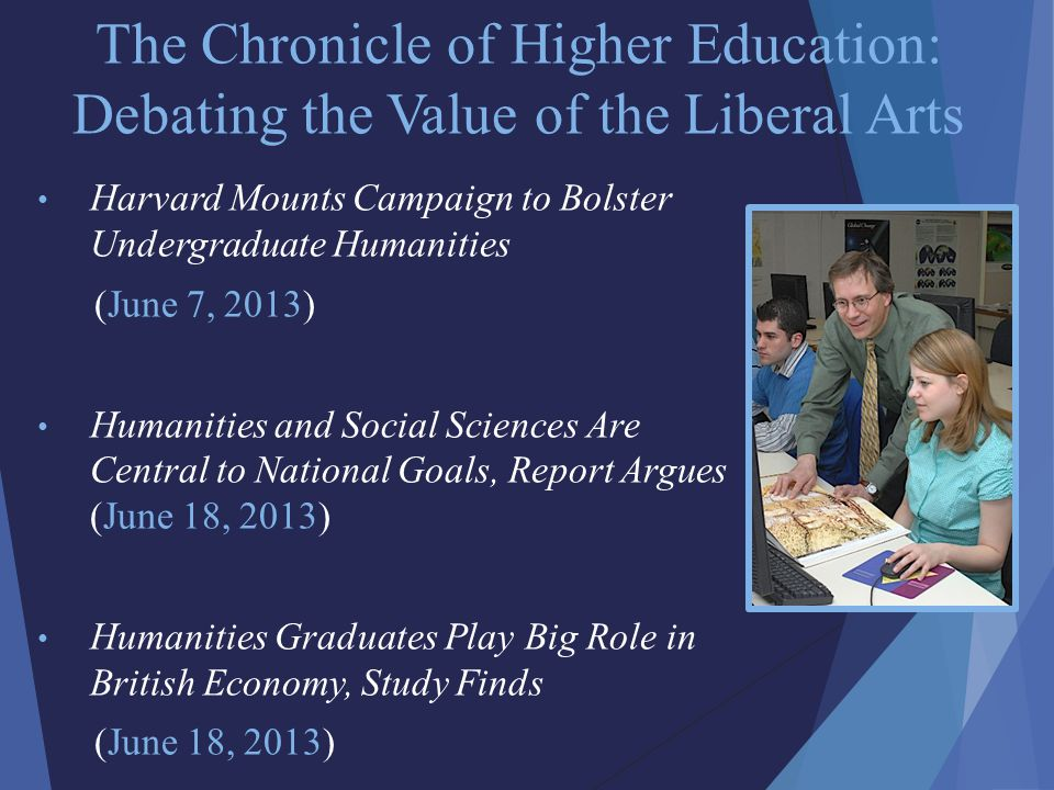 The Chronicle of Higher Education: Debating the Value of the Liberal Arts Harvard Mounts Campaign to Bolster Undergraduate Humanities (June 7, 2013) Humanities and Social Sciences Are Central to National Goals, Report Argues (June 18, 2013) Humanities Graduates Play Big Role in British Economy, Study Finds (June 18, 2013)