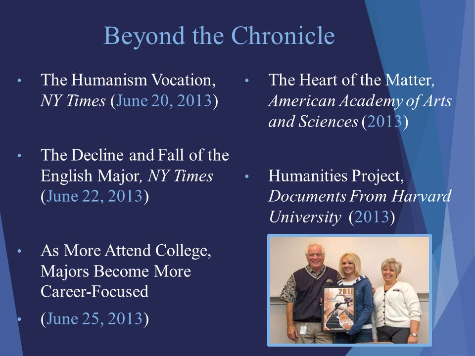 Beyond the Chronicle The Heart of the Matter, American Academy of Arts and Sciences (2013) Humanities Project, Documents From Harvard University (2013) The Humanism Vocation, NY Times (June 20, 2013) The Decline and Fall of the English Major, NY Times (June 22, 2013) As More Attend College, Majors Become More Career-Focused (June 25, 2013)
