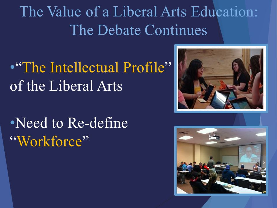 The Value of a Liberal Arts Education: The Debate Continues The Intellectual Profile of the Liberal Arts Need to Re-define Workforce