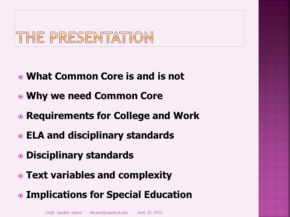  What Common Core is and is not  Why we need Common Core  Requirements for College and Work  ELA and disciplinary standards  Disciplinary standards  Text variables and complexity  Implications for Special Education June 12, 2012 CASE Sanibel Island mkamil@stanford.edu