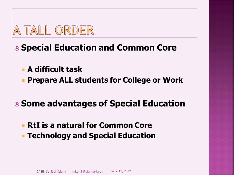  Special Education and Common Core  A difficult task  Prepare ALL students for College or Work  Some advantages of Special Education  RtI is a natural for Common Core  Technology and Special Education June 12, 2012 CASE Sanibel Island mkamil@stanford.edu