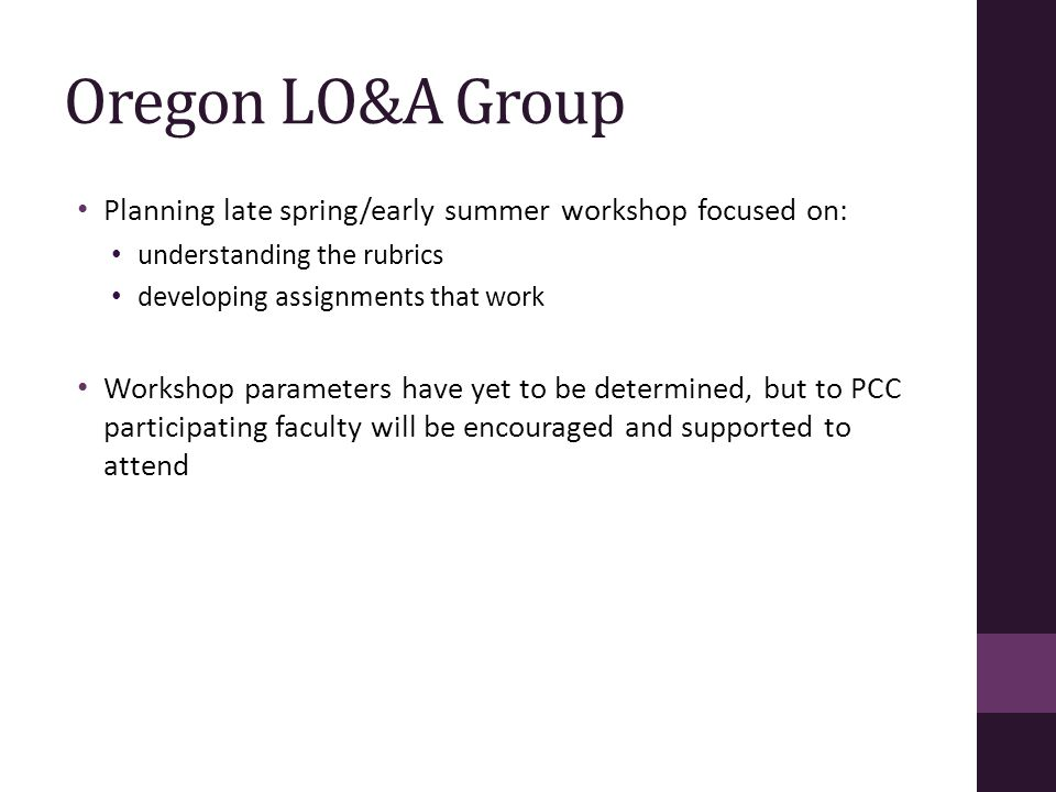Oregon LO&A Group Planning late spring/early summer workshop focused on: understanding the rubrics developing assignments that work Workshop parameters have yet to be determined, but to PCC participating faculty will be encouraged and supported to attend
