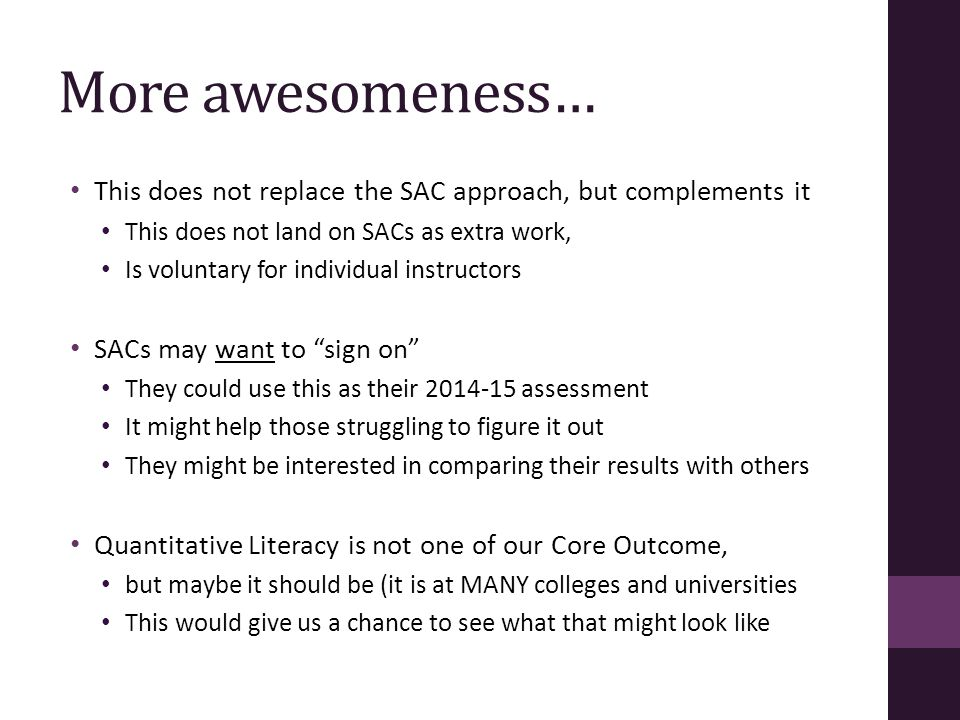 More awesomeness… This does not replace the SAC approach, but complements it This does not land on SACs as extra work, Is voluntary for individual instructors SACs may want to sign on They could use this as their 2014-15 assessment It might help those struggling to figure it out They might be interested in comparing their results with others Quantitative Literacy is not one of our Core Outcome, but maybe it should be (it is at MANY colleges and universities This would give us a chance to see what that might look like