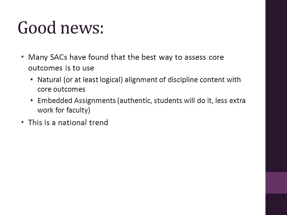 Good news: Many SACs have found that the best way to assess core outcomes is to use Natural (or at least logical) alignment of discipline content with core outcomes Embedded Assignments (authentic, students will do it, less extra work for faculty) This is a national trend