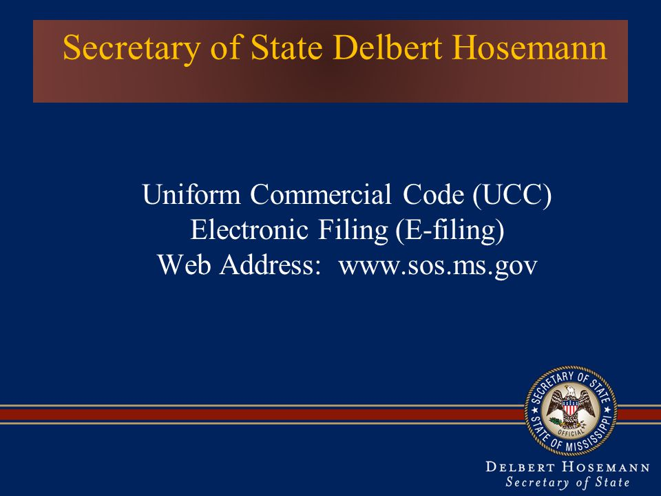 Secretary of State Delbert Hosemann Uniform Commercial Code (UCC) Electronic Filing (E-filing) Web Address: www.sos.ms.gov