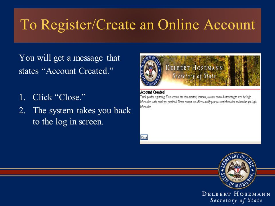 To Register/Create an Online Account You will get a message that states Account Created. 1.Click Close. 2.The system takes you back to the log in screen.