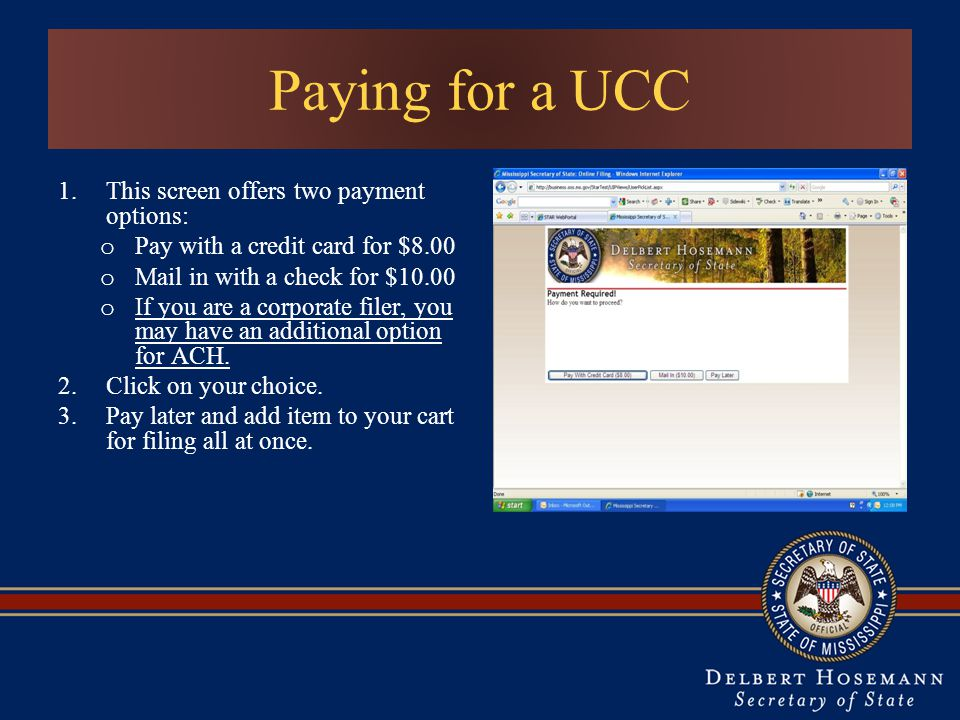 Paying for a UCC 1.This screen offers two payment options: o Pay with a credit card for $8.00 o Mail in with a check for $10.00 o If you are a corporate filer, you may have an additional option for ACH.