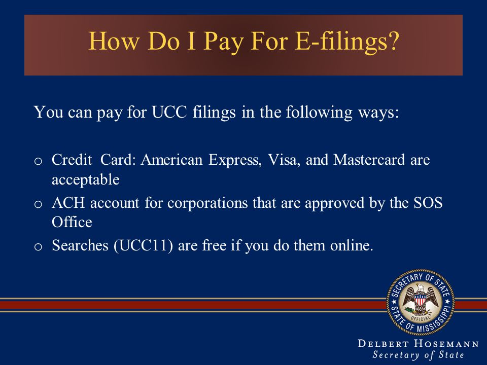 How Do I Pay For E-filings? You can pay for UCC filings in the following ways: o Credit Card: American Express, Visa, and Mastercard are acceptable o