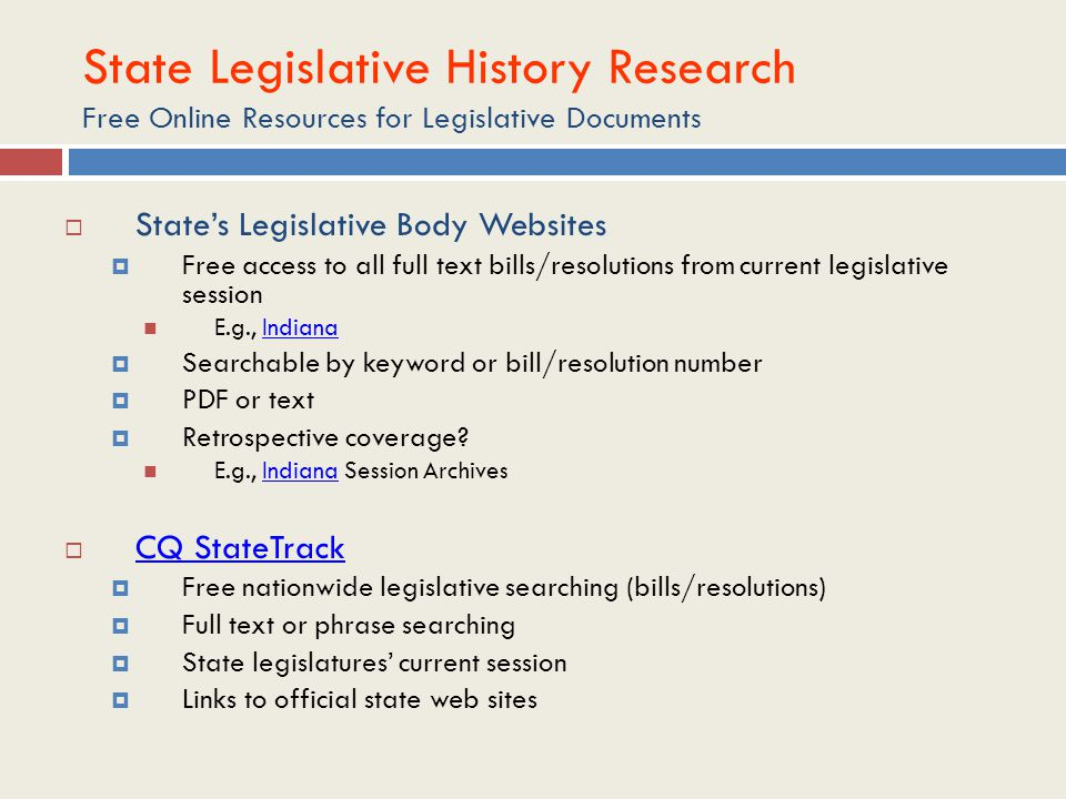 State Legislative History Research Free Online Resources for Legislative Documents  State's Legislative Body Websites  Free access to all full text bills/resolutions from current legislative session E.g., IndianaIndiana  Searchable by keyword or bill/resolution number  PDF or text  Retrospective coverage.