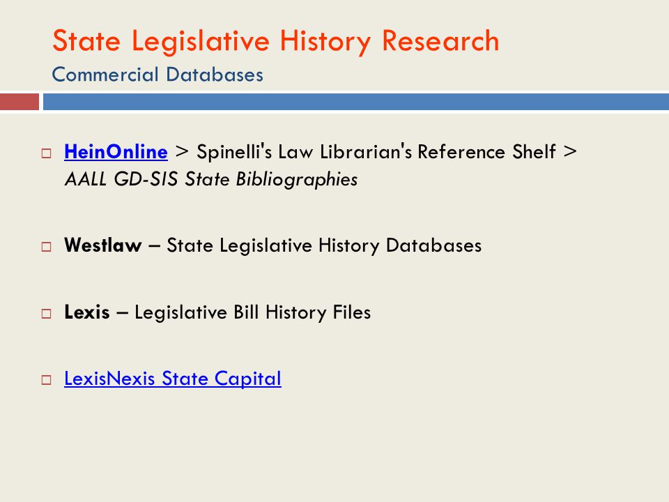 State Legislative History Research Commercial Databases  HeinOnline > Spinelli s Law Librarian s Reference Shelf > AALL GD-SIS State Bibliographies HeinOnline  Westlaw – State Legislative History Databases  Lexis – Legislative Bill History Files  LexisNexis State Capital LexisNexis State Capital