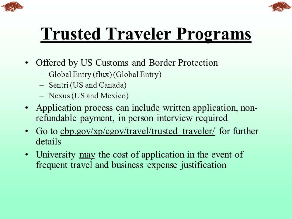 Trusted Traveler Programs Offered by US Customs and Border Protection –Global Entry (flux) (Global Entry) –Sentri (US and Canada) –Nexus (US and Mexic