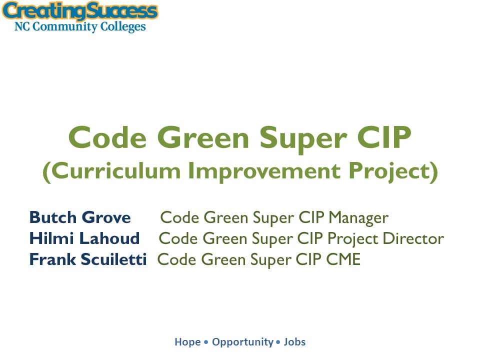 Hope Opportunity Jobs Code Green Super CIP (Curriculum Improvement Project) Butch Grove Code Green Super CIP Manager Hilmi Lahoud Code Green Super CIP Project Director Frank Scuiletti Code Green Super CIP CME