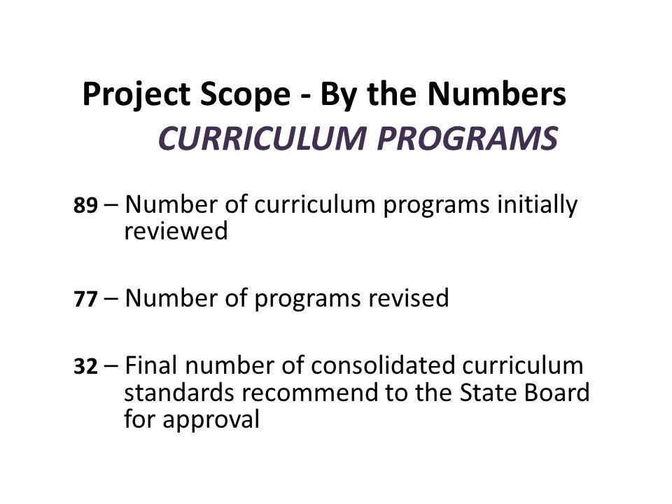 Project Scope - By the Numbers CURRICULUM PROGRAMS 89 – Number of curriculum programs initially reviewed 77 – Number of programs revised 32 – Final number of consolidated curriculum standards recommend to the State Board for approval
