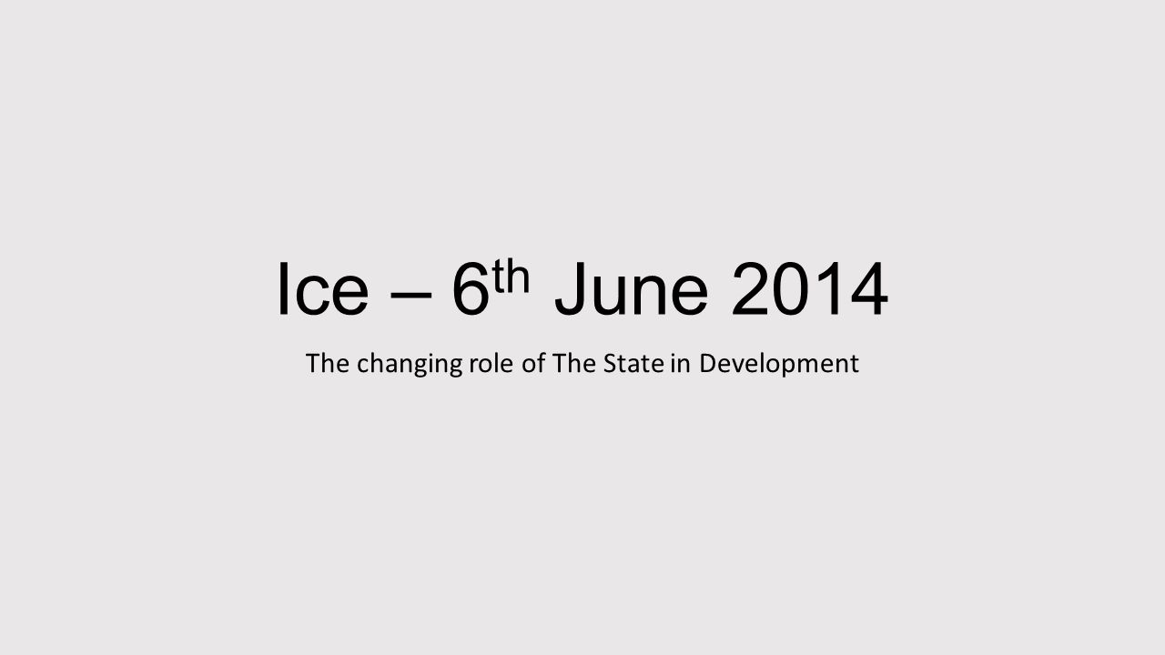 Ice – 6 th June 2014 The changing role of The State in Development
