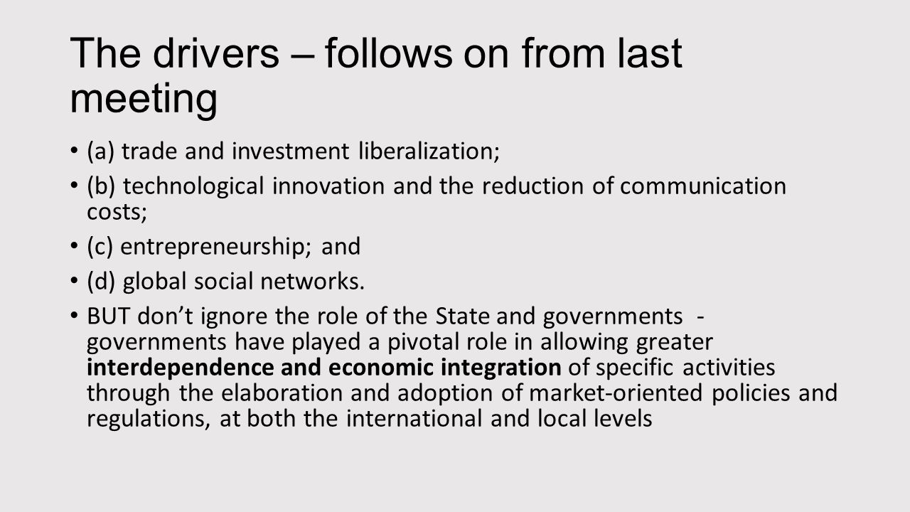The drivers – follows on from last meeting (a) trade and investment liberalization; (b) technological innovation and the reduction of communication costs; (c) entrepreneurship; and (d) global social networks.