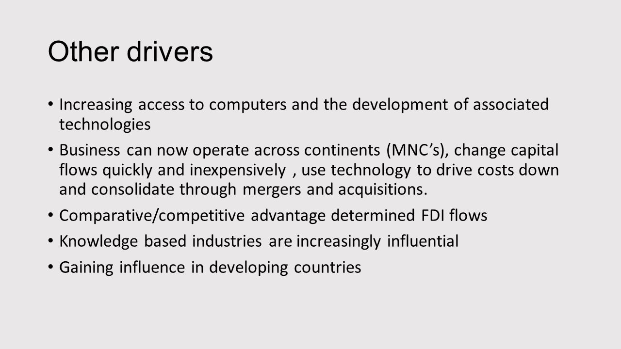 Other drivers Increasing access to computers and the development of associated technologies Business can now operate across continents (MNC's), change capital flows quickly and inexpensively, use technology to drive costs down and consolidate through mergers and acquisitions.