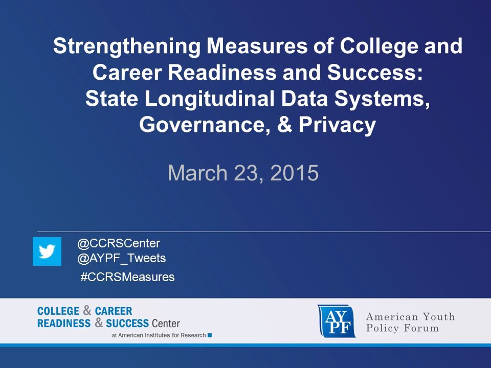 Strengthening Measures of College and Career Readiness and Success: State Longitudinal Data Systems, Governance, & Privacy March 23, 2015 @CCRSCenter