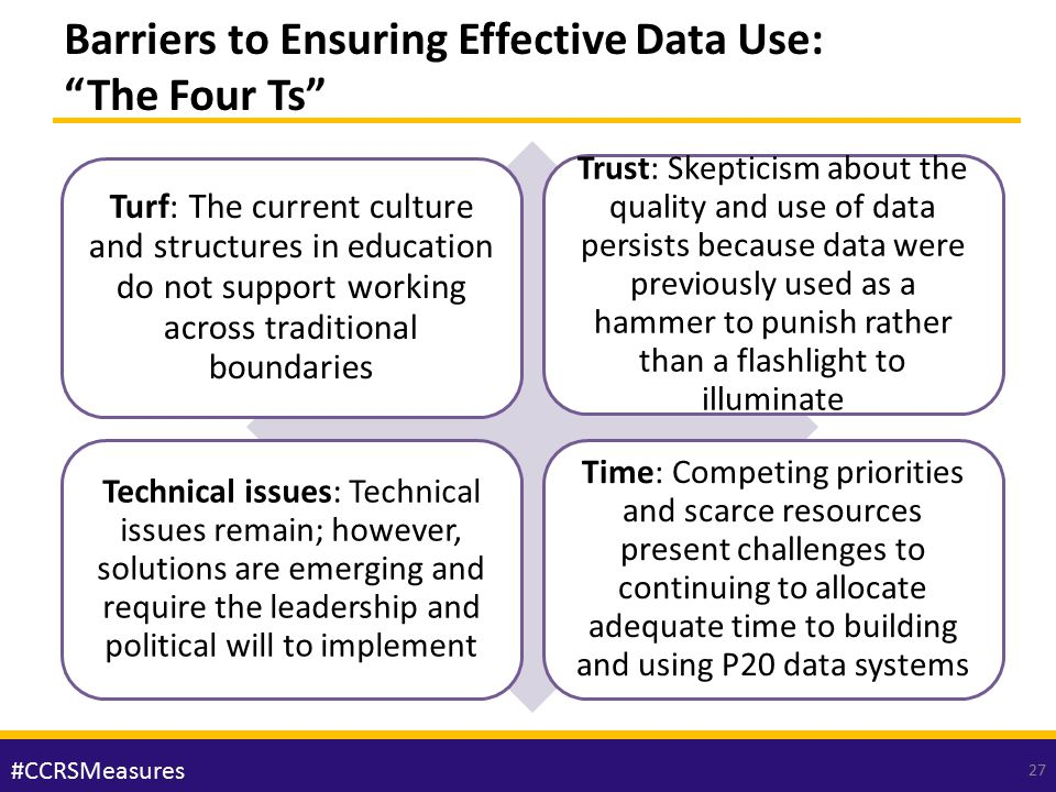 "Barriers to Ensuring Effective Data Use: ""The Four Ts"" Turf: The current culture and structures in education do not support working across traditional"