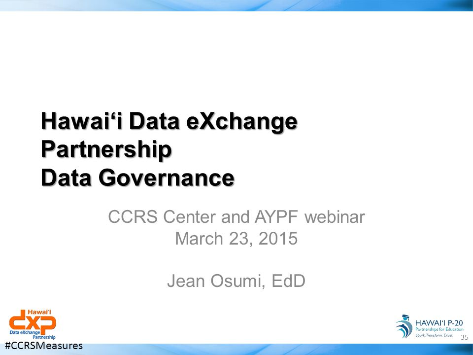 Hawai'i Data eXchange Partnership Data Governance CCRS Center and AYPF webinar March 23, 2015 Jean Osumi, EdD 35 #CCRSMeasures