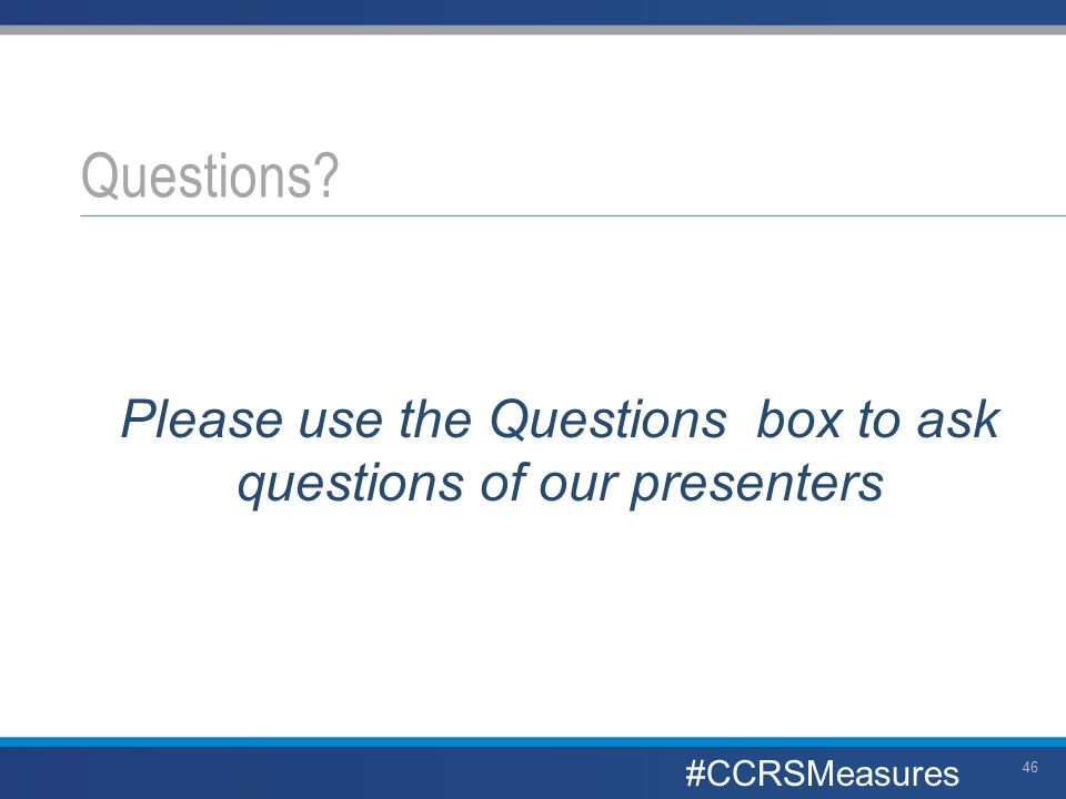 Please use the Questions box to ask questions of our presenters Questions? #CCRSMeasures 46