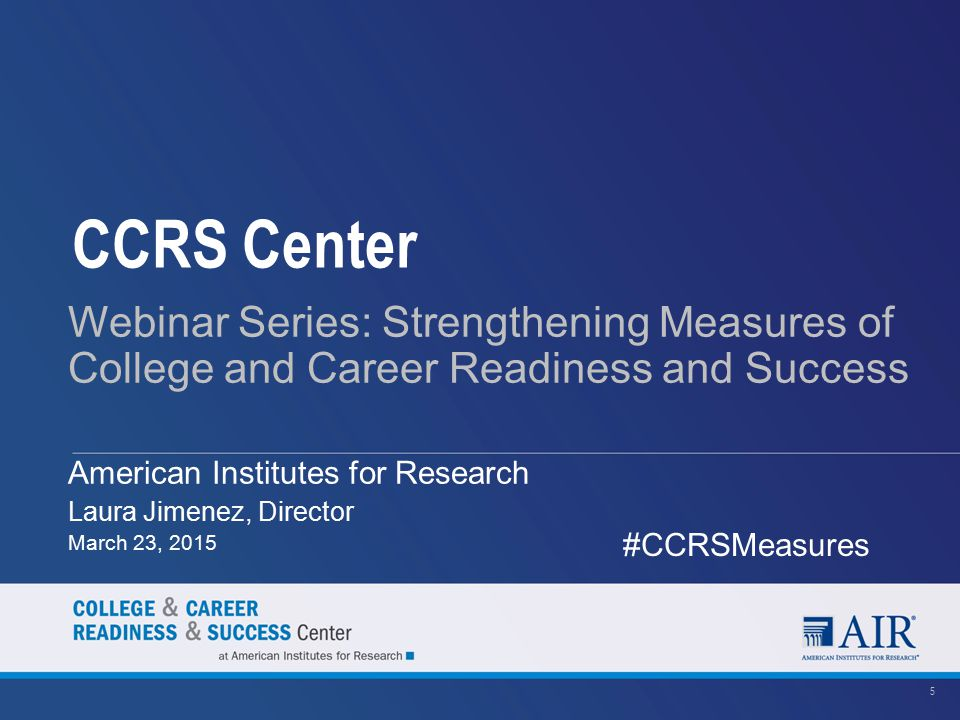 CCRS Center Webinar Series: Strengthening Measures of College and Career Readiness and Success American Institutes for Research Laura Jimenez, Directo