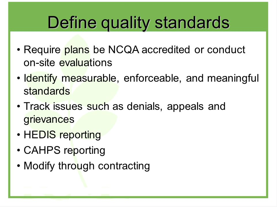 Require plans be NCQA accredited or conduct on-site evaluations Identify measurable, enforceable, and meaningful standards Track issues such as denials, appeals and grievances HEDIS reporting CAHPS reporting Modify through contracting Define quality standards
