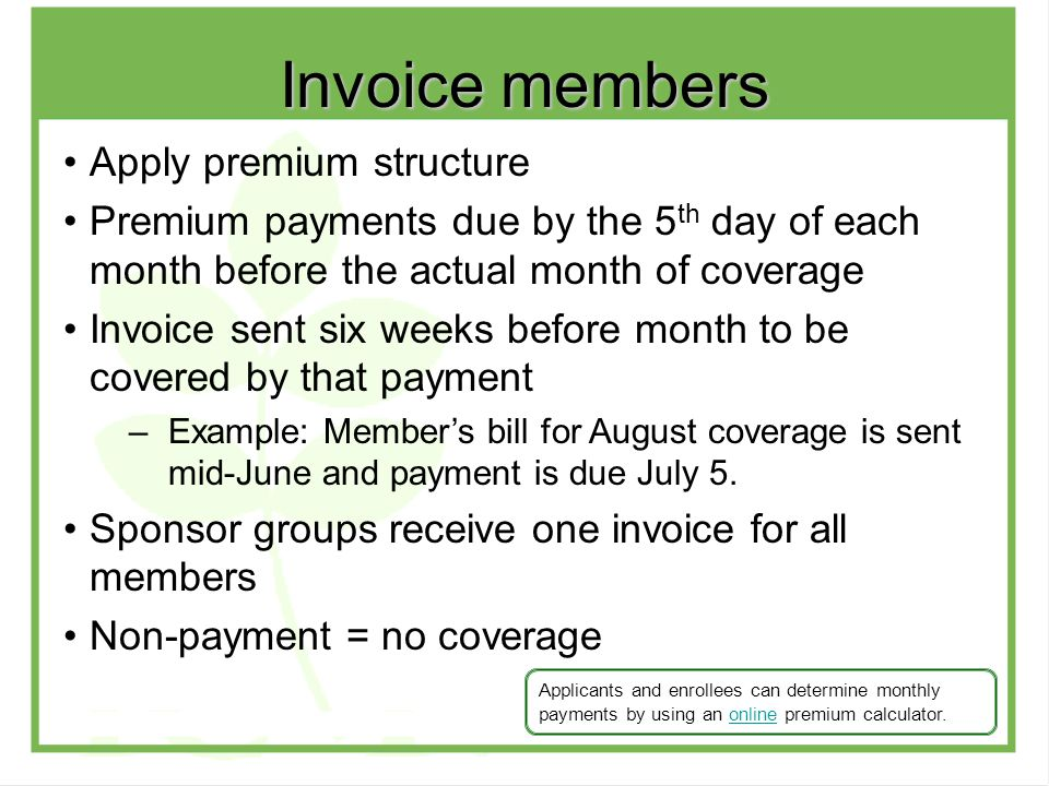 Apply premium structure Premium payments due by the 5 th day of each month before the actual month of coverage Invoice sent six weeks before month to be covered by that payment –Example: Member's bill for August coverage is sent mid-June and payment is due July 5.