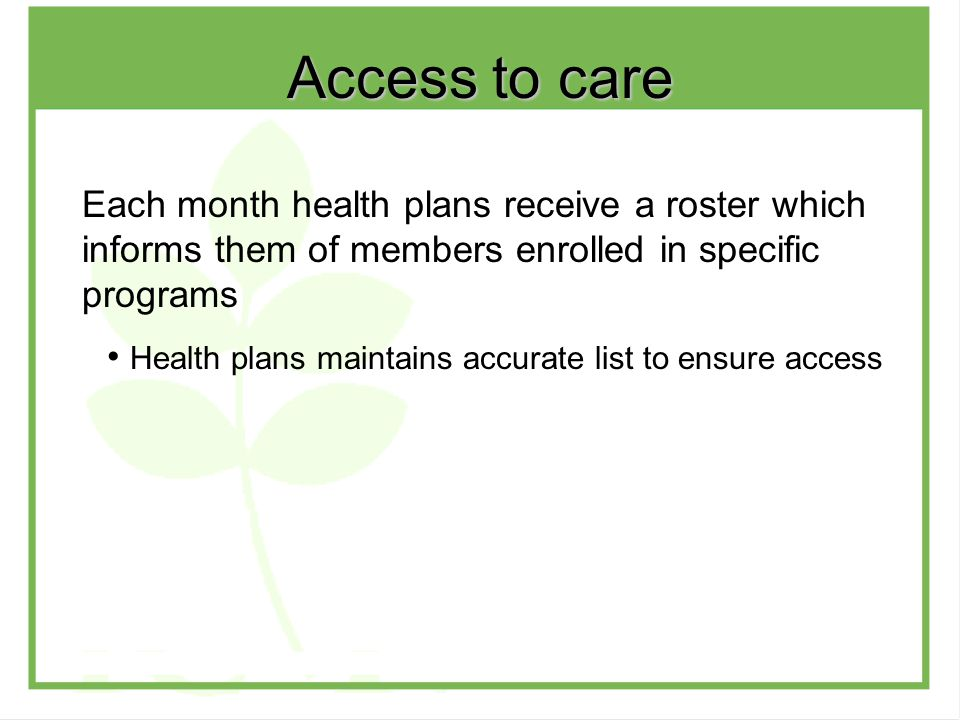 Each month health plans receive a roster which informs them of members enrolled in specific programs Health plans maintains accurate list to ensure access Access to care