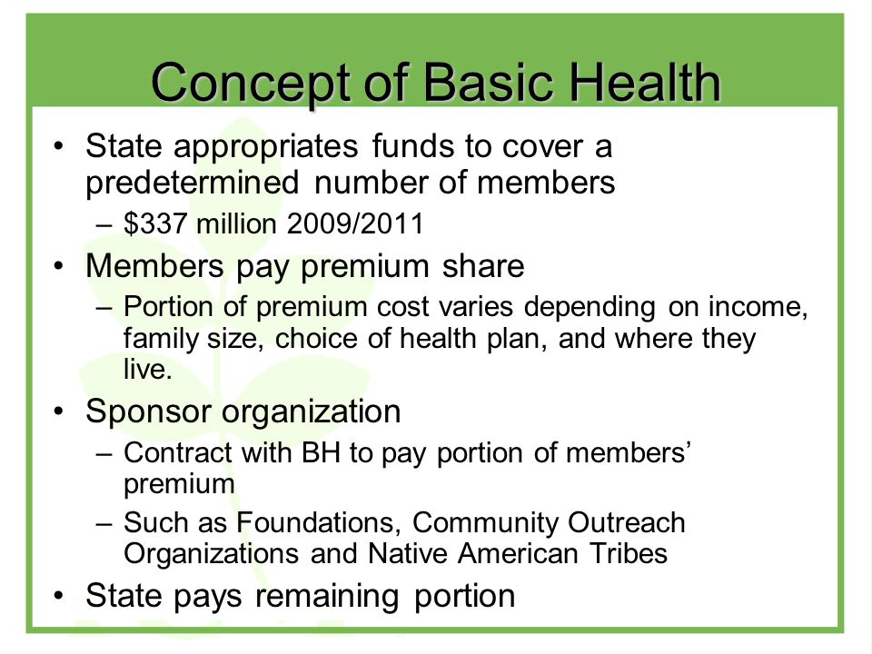 Concept of Basic Health State appropriates funds to cover a predetermined number of members –$337 million 2009/2011 Members pay premium share –Portion of premium cost varies depending on income, family size, choice of health plan, and where they live.