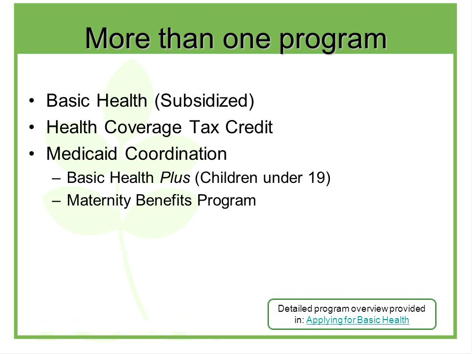 Basic Health (Subsidized) Health Coverage Tax Credit Medicaid Coordination –Basic Health Plus (Children under 19) –Maternity Benefits Program Detailed program overview provided in: Applying for Basic HealthApplying for Basic Health More than one program