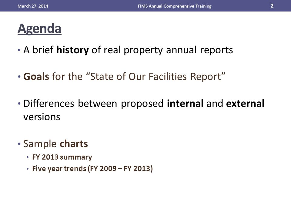 Agenda A brief history of real property annual reports Goals for the State of Our Facilities Report Differences between proposed internal and external versions Sample charts FY 2013 summary Five year trends (FY 2009 – FY 2013) March 27, 2014FIMS Annual Comprehensive Training 2