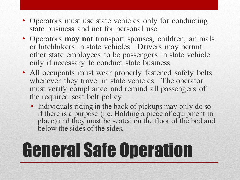 General Safe Operation Operators must use state vehicles only for conducting state business and not for personal use.