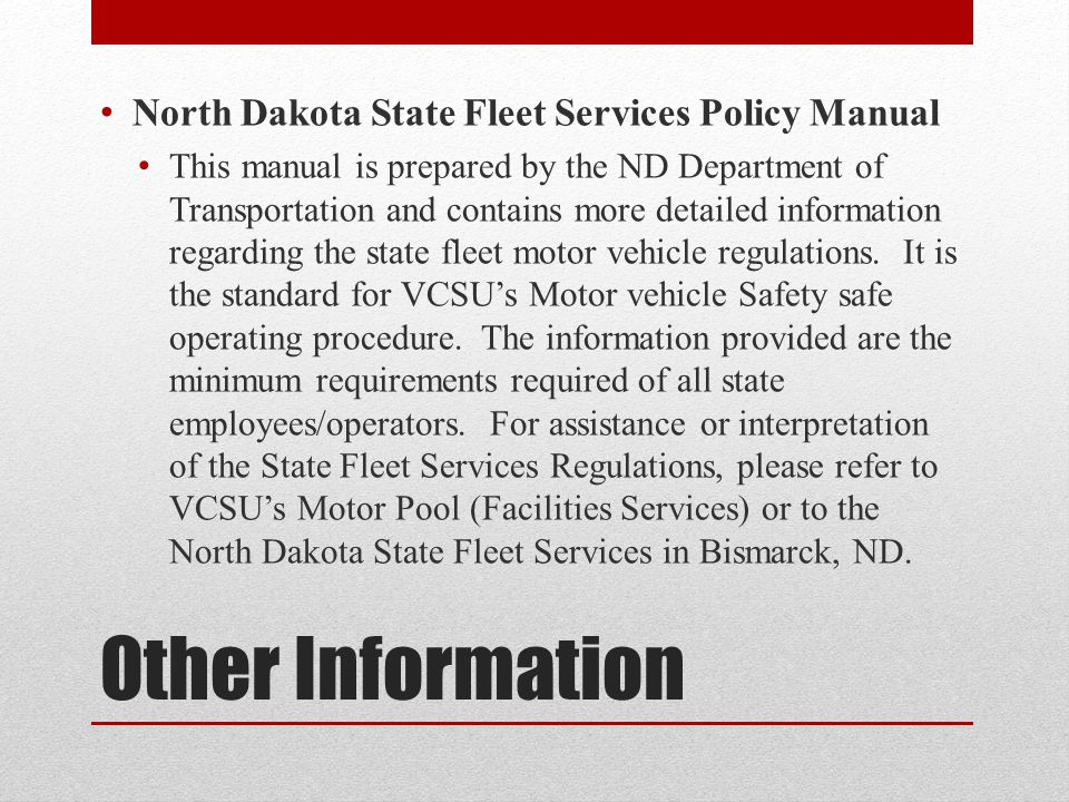 Other Information North Dakota State Fleet Services Policy Manual This manual is prepared by the ND Department of Transportation and contains more detailed information regarding the state fleet motor vehicle regulations.