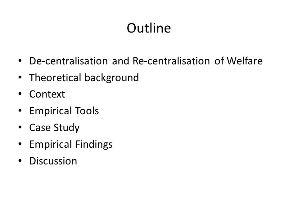 Outline De-centralisation and Re-centralisation of Welfare Theoretical background Context Empirical Tools Case Study Empirical Findings Discussion