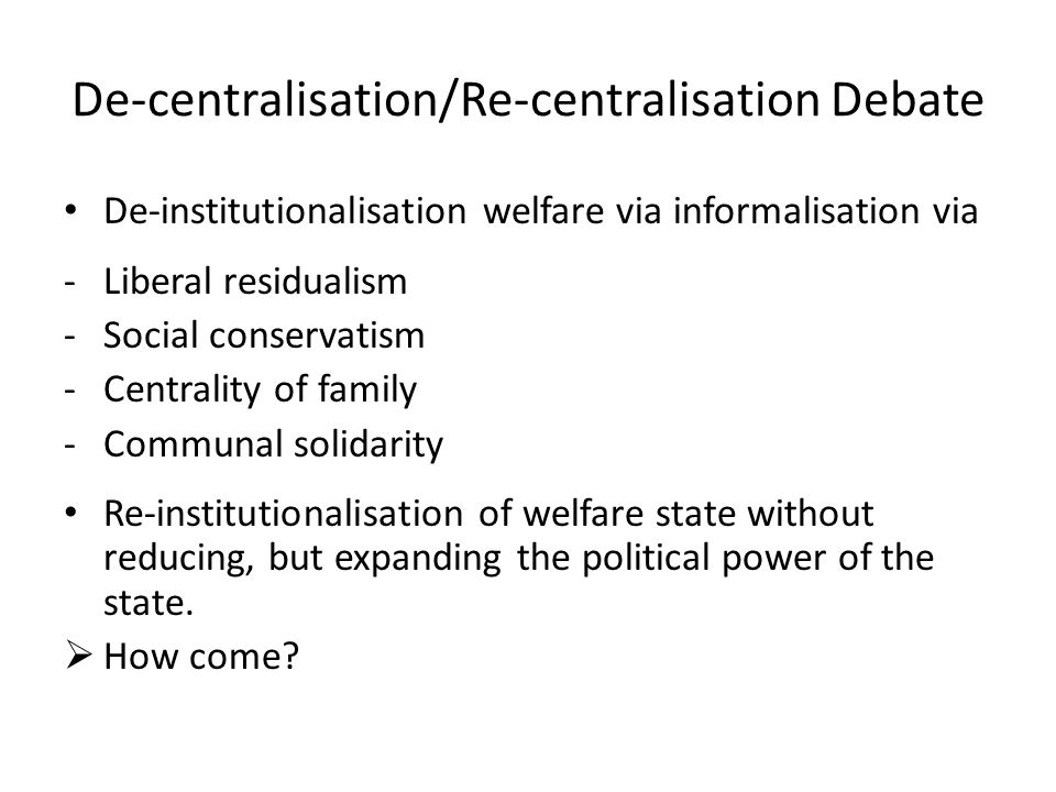 De-centralisation/Re-centralisation Debate De-institutionalisation welfare via informalisation via -Liberal residualism -Social conservatism -Centrali