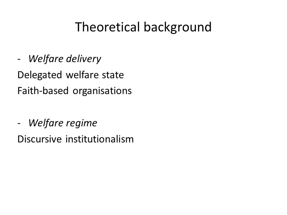 Theoretical background -Welfare delivery Delegated welfare state Faith-based organisations -Welfare regime Discursive institutionalism