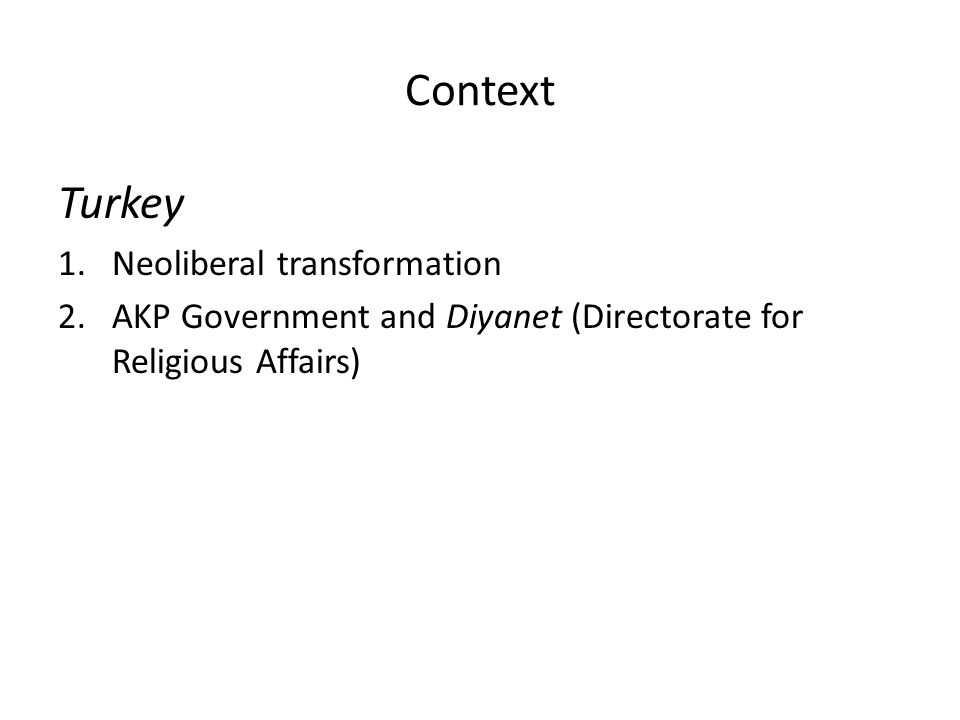 Context Turkey 1.Neoliberal transformation 2.AKP Government and Diyanet (Directorate for Religious Affairs)